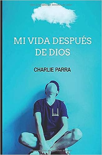 Mi vida después de Dios (Spanish Edition): Charlie Parra ...