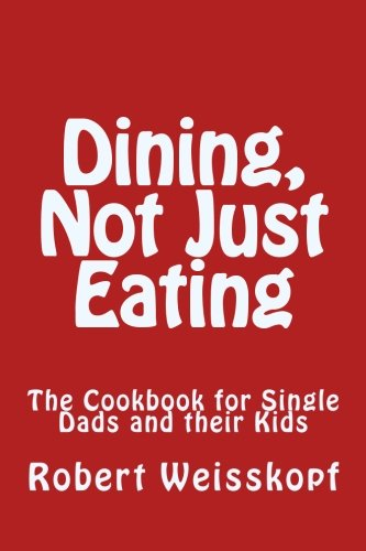 Dining, Not Just Eating: The Cookbook for Single Dads and their Kids