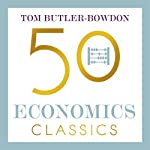 50 Economics Classics: Your Shortcut to the Most Important Ideas on Capitalism, Finance, and the Global Economy | Tom Butler-Bowdon