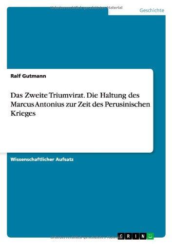 Download Das Zweite Triumvirat. Die Haltung des Marcus Antonius zur Zeit des Perusinischen Krieges (German Edition) PDF