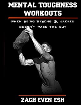 Mental Toughness Workouts: 30 Workouts To Forge Your Mind & Body To Greater Heights by [Even - Esh, Zach]