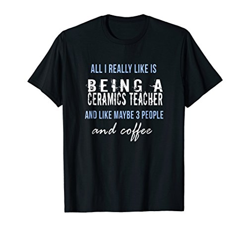 All I really like is being a ceramics teacher funny t-shirt -