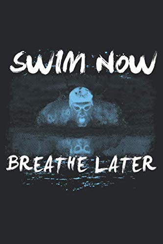 Swim Now Breathe Later: Funny Swimming Journal Notebook Swimmer Gift (6 x 9)