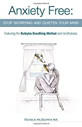 Anxiety Free: Stop Worrying and Quieten Your Mind - The Only Way to Oxygenate Your Brain and Stop Excessive and Useless Thoughts Featuring the Buteyko Breathing Method and Mindfulness by McKeown, Patrick (2010)