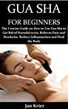 GUA SHA FOR BEGINNERS: The Concise Guide on How to Use Gua Sha to Get Rid of Harmful toxin, Relieves Pain and Headache, Reduce Inflammation and Heal the Body