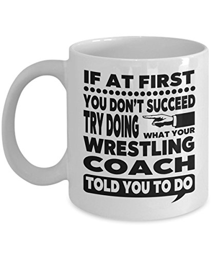If at First You Don't Succeed Try Doing What Your Wrestling Coach Told You to Do 11 Ounce White Ceramic Novelty Coffee Mug for Wrestling Instructor Gift -