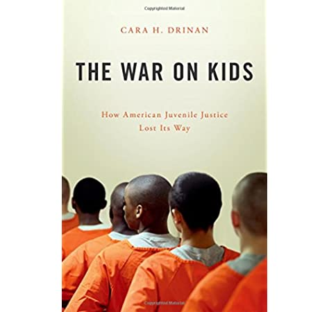 The War On Kids How American Juvenile Justice Lost Its Way Drinan Cara H 9780190605551 Amazon Com Books
