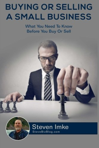 Buying Or Selling A Small Business: What You Need To Know Before You Buy Or Sell