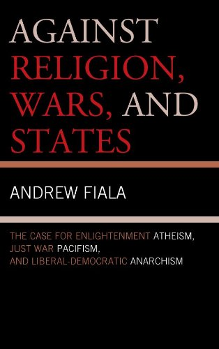 Download Against Religion, Wars, and States: The Case for Enlightenment Atheism, Just War Pacifism, and Liberal-Democratic Anarchism Pdf