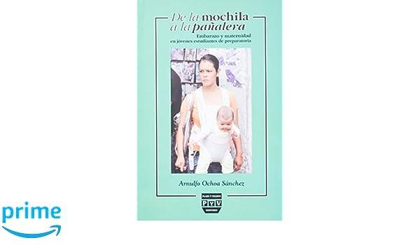 De la mochila a la panalera. Embarazo y maternidad en jovenes estudiantes de preparatoria (Spanish Edition): Arnulfo Ochoa Sanchez: 9786074024197: ...