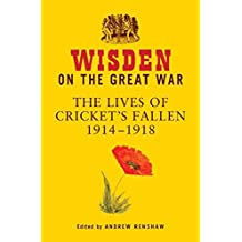 Wisden on the Great War: The Lives of Cricket's Fallen 1914-1918