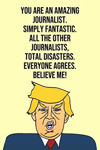 You Are An Amazing Journalist Simply Fantastic All the Other Journalists Total Disasters Everyone Agree Believe Me: Donald Trump 110-Page Blank Journalist Gag Gift Idea Better Than A Card