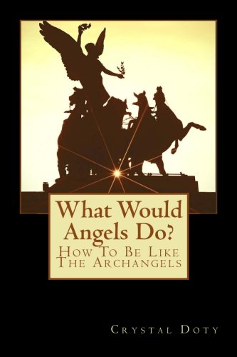 What Would Angels Do?: How To Be Like The Archangels (Watch Me Rise) (Volume 1)