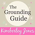 The Grounding Guide: What is Grounding? How to get Grounded and why we need it now more than ever by Kimberley Jones | Kimberley Jones