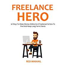FREELANCE HERO (2016 Edition): 10 Ways To Make Money Online As A Freelancer & How To Find And Keep Long Term Clients