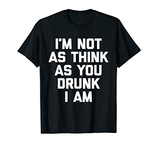 - I'm Not As Think As You Drunk I Am T-Shirt funny saying cool