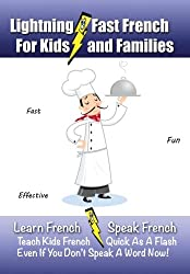 Lightning-Fast French For Kids And Families: Learn French, Speak French, Teach Kids French- Quick as a Flash, Even if You Don't Speak a Word Now! (French Edition)