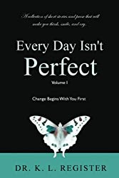 1: Every Day Isn't Perfect: Volume I: Change Begins With You First