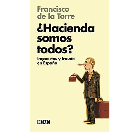 Hacienda somos todos? Libros para entender la crisis : Impuestos y fraude en España: Amazon.es: De la Torre, Francisco: Libros