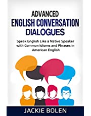 Advanced English Conversation Dialogues: Speak English Like a Native Speaker with Common Idioms and Phrases in American English (Intermediate and Advanced English Conversation Dialogues)