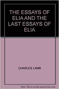 the essays of elia and the last essays of elia Essays of elia has 295 ratings and 46 reviews elisha said: my copy was printed in 1898 and was super cheap on ebay and whenever i read this book i love.