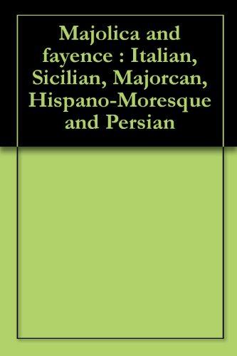 Italian Ceramics Majolica (Majolica and fayence : Italian, Sicilian, Majorcan, Hispano-Moresque and Persian)