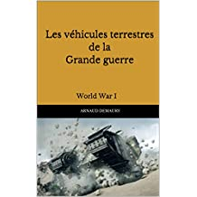 Les véhicules terrestres de la Grande guerre: World War I (French Edition)