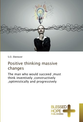 Positive thinking massive changes: The man who would succeed ,must think inventively ,constructively ,optimistically and progressively PDF