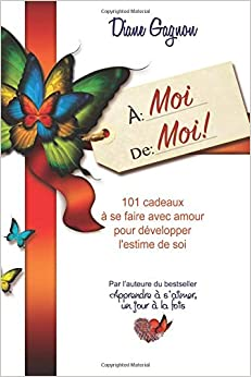 À moi de moi!: 101 cadeaux à se faire avec amour pour développer lestime de soi