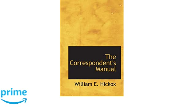 The Correspondents Manual: William E. Hickox: 9781110431632: Amazon.com: Books