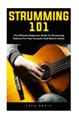 Ultimate Beginner Electric Guitar (Strumming 101: The Ultimate Beginners Guide To Strumming Patterns For Your Acoustic And Electric Guitar)