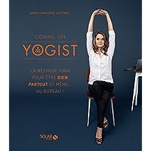 Comme un yogist: La méthode yoga pour être bien partout et même... au bureau !