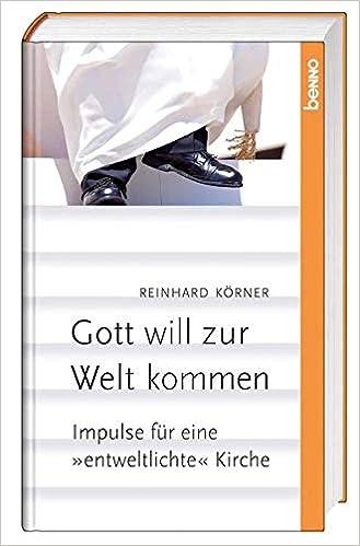 Gott Will Zur Welt Kommen Impulse Fur Eine Entweltlichte Kirche Amazon De Korner Reinhard Bucher