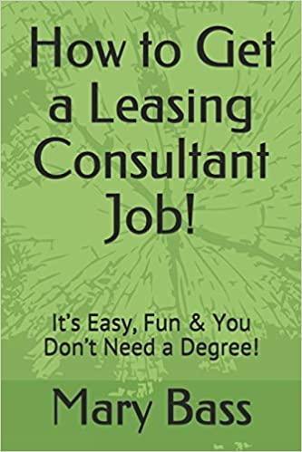 How To Get A Leasing Consultant Job It S Easy Fun You Don T Need A Degree Bass Mary 9781723719424 Amazon Com Books
