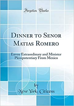 Book Dinner to Senor Matias Romero: Envoy Extraordinary and Minister Plenipotentiary From Mexico (Classic Reprint)