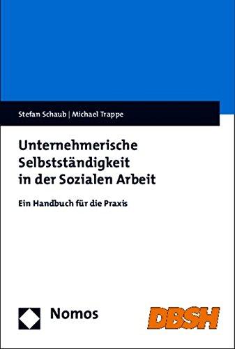 Unternehmerische Selbstständigkeit in der Sozialen Arbeit: Ein Handbuch für die Praxis