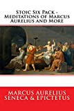 Stoic Six Pack - Meditations of Marcus Aurelius and More: The Complete Stoic Collection