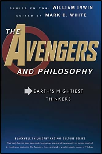 The Avengers and Philosophy: Earths Mightiest Thinkers
