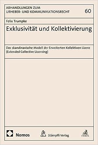 Exklusivitat Und Kollektivierung: Das Skandinavische Modell Der Erweiterten Kollektiven Lizenz (Extended Collective Licensing) (Abhandlungen Zum Urheber- Und Kommunikationsrecht)