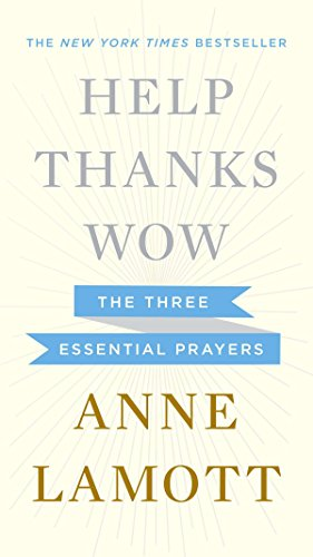 Help, Thanks, Wow: The Three Essential Prayers (Small Victories Spotting Improbable Moments Of Grace)