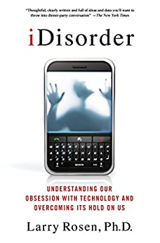 iDisorder: Understanding Our Obsession with Technology and Overcoming Its Hold on Us by [Rosen, Larry D. Ph.D.]