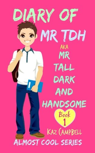 Diary Of Mr Tdh   Aka Mr Tall Dark And Handsome  My Life Has Changed  A Book For Girls Aged 9   12