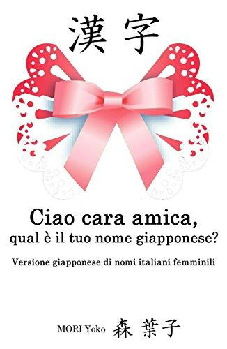 Ciao cara amica, qual è il tuo nome giapponese?(A~Z): Versione giapponese di nomi italiani femminili (Italian Edition)