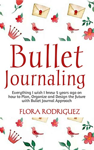 (BULLET JOURNALING: Everything I wish I knew 5 years ago on how to Plan, Organize and Design the Future with Bullet Journal)
