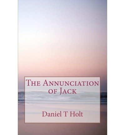 Read Online [ { THE ANNUNCIATION OF JACK } ] by Holt, Daniel T (AUTHOR) Jul-16-2012 [ Paperback ] ebook