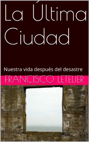Descargar Libro La Última Ciudad: Nuestra Vida Después Del Desastre Francisco Letelier