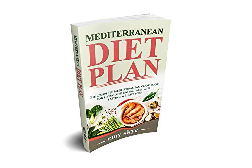 MEDITERRANEAN DIET PLAN: The Complete Mediterranean Cook Book for Living and Eating Well with Lasting Weight Loss by Emy  Skye