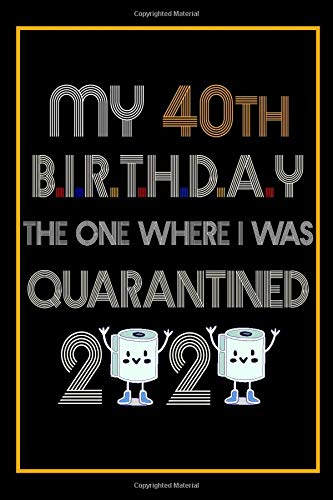 Amazon Com My 40th Birthday The One Where I Was Quarantined 2020 40 Years Old 40th Birthday Notebook Gift Ideas For Husband Wife Unique Bday Presents For For Forty Years