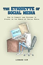 The Etiquette of Social Media: How to Connect and Respond to Others in the World of Social Media by Leonard Kim (2014-08-27)