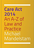 Care Act 2014: An A-Z of Law and Practice
